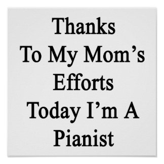 Thanks To My Mom's Efforts Today I'm A Pianist Poster