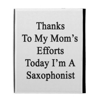 Thanks To My Mom's Efforts Today I'm A Saxophonist iPad Folio Case