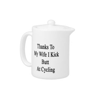 Thanks To My Wife I Kick Butt At Cycling Teapot