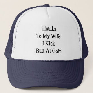 Thanks To My Wife I Kick Butt At Golf Trucker Hat
