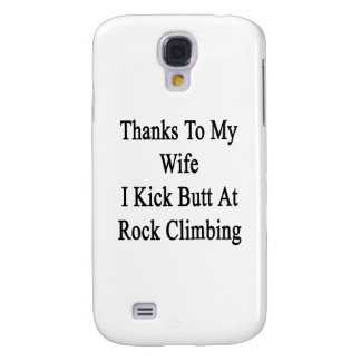 Thanks To My Wife I Kick Butt At Rock Climbing Samsung Galaxy S4 Case
