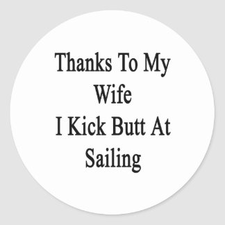 Thanks To My Wife I Kick Butt At Sailing Classic Round Sticker