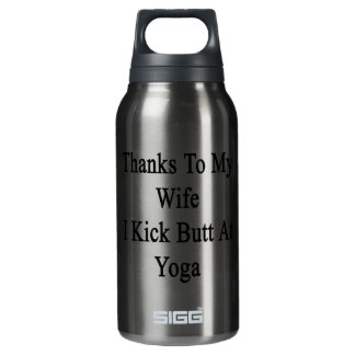 Thanks To My Wife I Kick Butt At Yoga Insulated Water Bottle