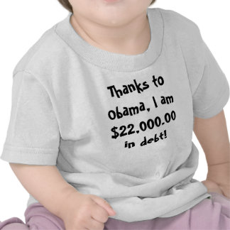 Thanks to Obama, I am $22,000.00 in debt! Tshirts