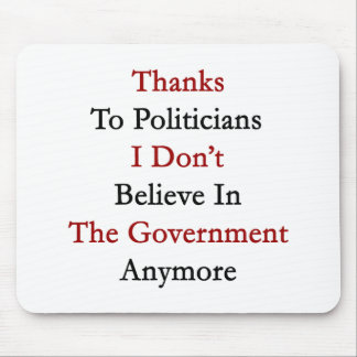 Thanks To Politicians I Don't Believe In The Gover Mousepad