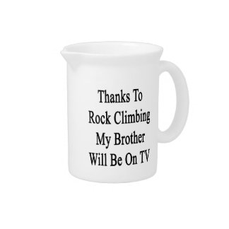 Thanks To Rock Climbing My Brother Will Be On TV Beverage Pitcher