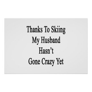 Thanks To Skiing My Husband Hasn't Gone Crazy Yet. Poster