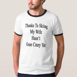 Thanks To Skiing My Wife Hasn't Gone Crazy Yet T-Shirt