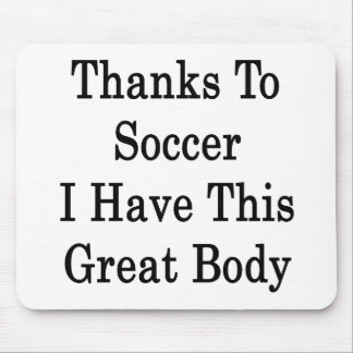 Thanks To Soccer I Have This Great Body Mouse Pad