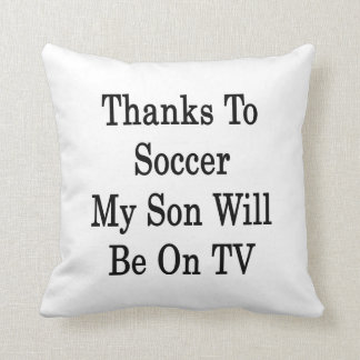 Thanks To Soccer My Son Will Be On TV Pillows