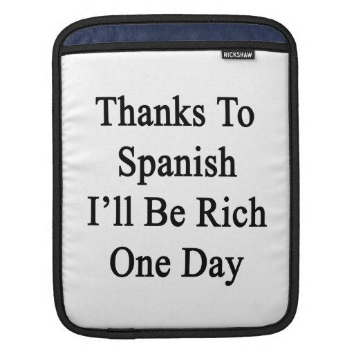 Thanks To Spanish I'll Be Rich One Day Sleeves For iPads