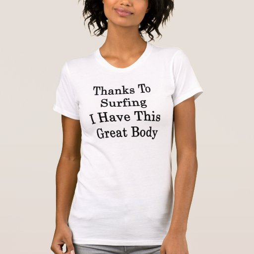 Thanks To Surfing I Have This Great Body T-shirt