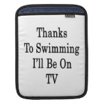 Thanks To Swimming I'll Be On TV Sleeves For iPads