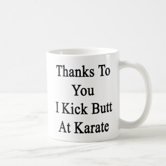 Thanks To You I Kick Butt At Karate Coffee Mug