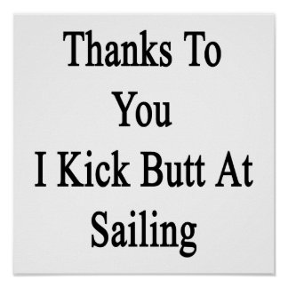 Thanks To You I Kick Butt At Sailing Poster