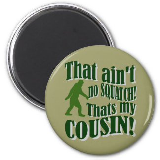 That ain't no Squatch that's my cousin! Magnet