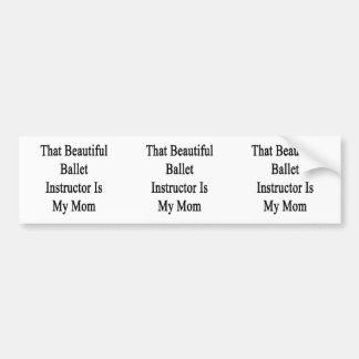 That Beautiful Ballet Instructor Is My Mom Bumper Sticker