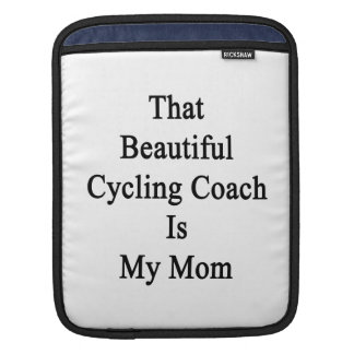 That Beautiful Cycling Coach Is My Mom Sleeves For iPads