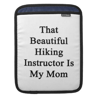 That Beautiful Hiking Instructor Is My Mom Sleeve For iPads