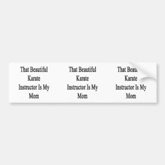 That Beautiful Karate Instructor Is My Mom Bumper Stickers
