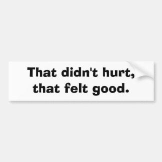 That didn't hurt,that felt good. bumper sticker