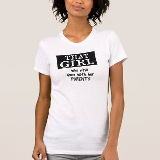 THAT GIRL who still lives with her parents. T-Shirt