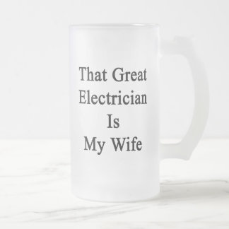 That Great Electrician Is My Wife 16 Oz Frosted Glass Beer Mug