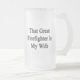 That Great Firefighter Is My Wife Beer Mugs