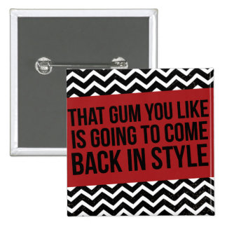 THAT GUM YOU LIKE IS GOING TO COME BACK IN STYLE PIN