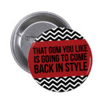 THAT GUM YOU LIKE IS GOING TO COME BACK IN STYLE BUTTONS