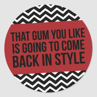 THAT GUM YOU LIKE IS GOING TO COME BACK IN STYLE CLASSIC ROUND STICKER