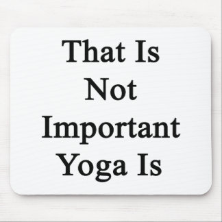 That Is Not Important Yoga Is Mouse Pad