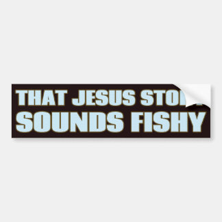 That Jesus Story Sounds Fishy Bumper Sticker