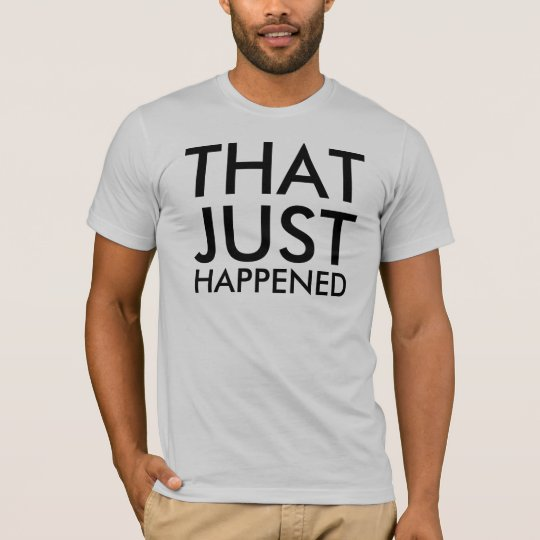 THAT, JUST, HAPPENED T-Shirt