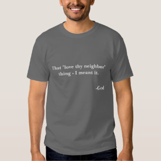"""That """"love thy neighbor"""" thing -- I meant it. T-Shirt"""