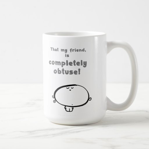 That my friend, is completely obtuse! mug