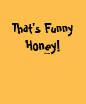 That's Funny Honey! Shirt (All Black Text)