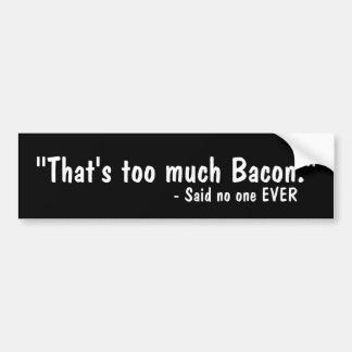 That s Too Much Bacon Bumper Stickers