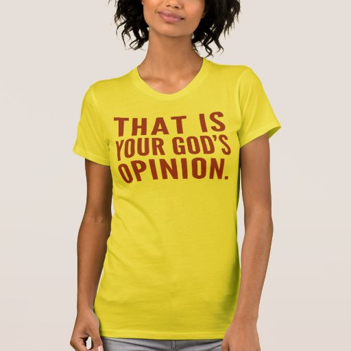 That's your god's opinion Shirts