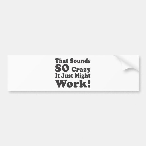 That Sounds So Crazy It Just Might Work! Bumper Stickers