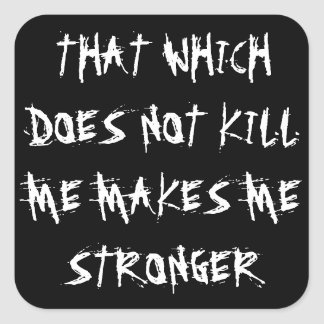 """THAT WHICH DOES NOT KILL ME MAKES ME STRONGER"" SQUARE STICKER"