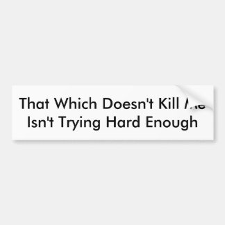 That Which Doesn't Kill Me Isn't Trying Hard Enoug Bumper Sticker