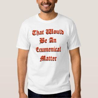 That Would Be An Ecumenical Matter Tee Shirt