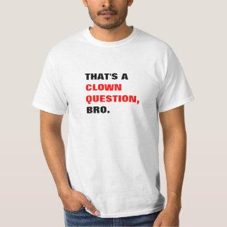 That's a Clown Question Bro T-shirt