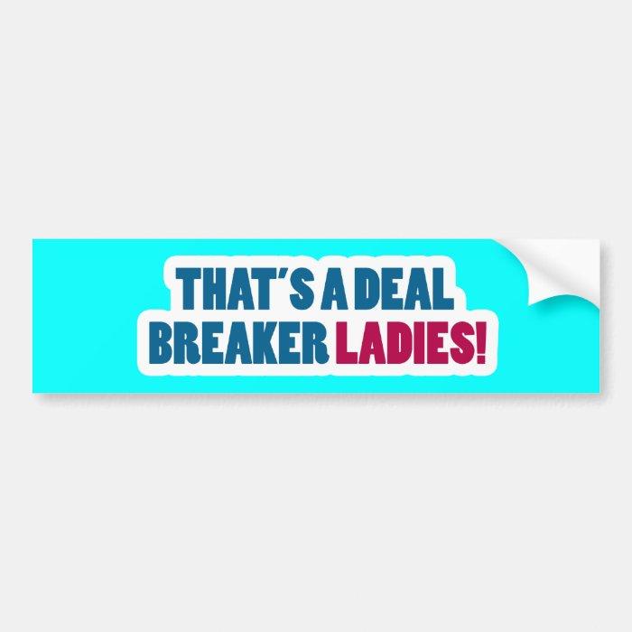 That's a Deal Breaker Ladies! Bumper Sticker