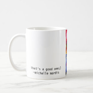 thats a good one, that's a good one;)~michelle ... coffee mugs