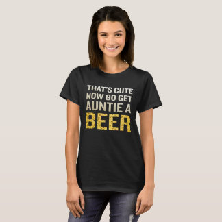 That's Cute Now Go Get Auntie A Beer T-Shirt Funny
