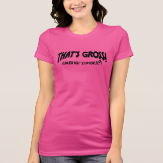 That's Gross Unless You're Up For It T-Shirt