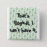 That's illogical, I can't have it. Pinback Button