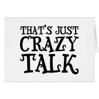 That's just crazy talk funny text card
